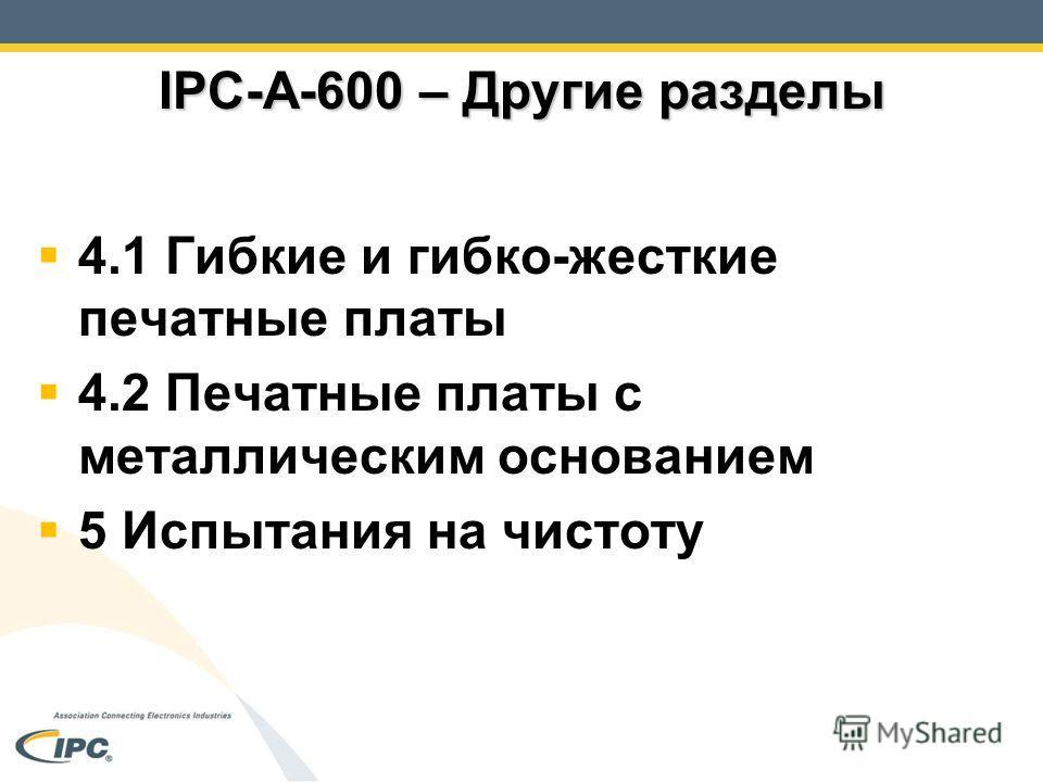 IPC-A-600 – Другие разделы 4.1 Гибкие и гибко-жесткие печатные платы 4.2 Печатные платы с металлическим основанием 5 Испытания на чистоту
