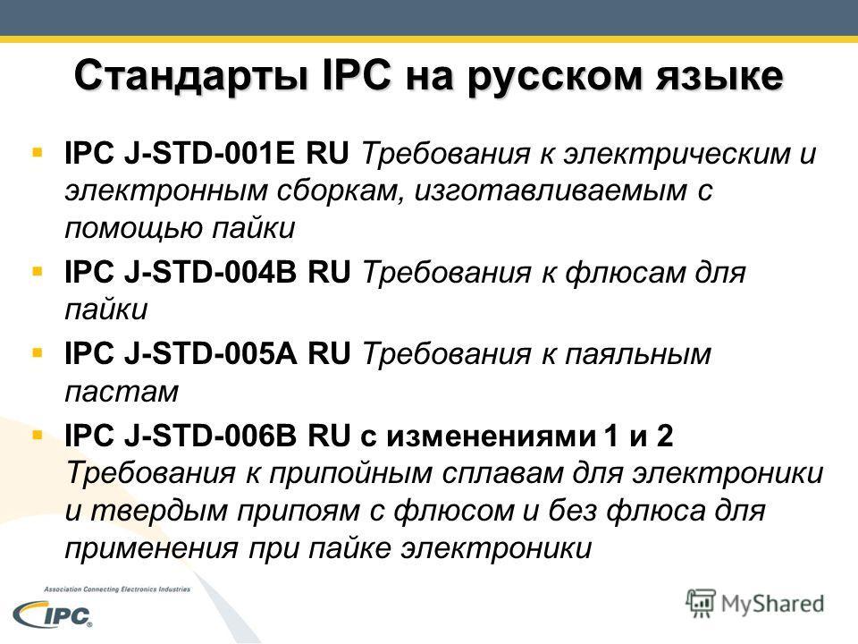 Стандарты IPC на русском языке IPC J-STD-001E RU Требования к электрическим и электронным сборкам, изготавливаемым с помощью пайки IPC J-STD-004B RU Требования к флюсам для пайки IPC J-STD-005A RU Требования к паяльным пастам IPC J-STD-006B RU с изме