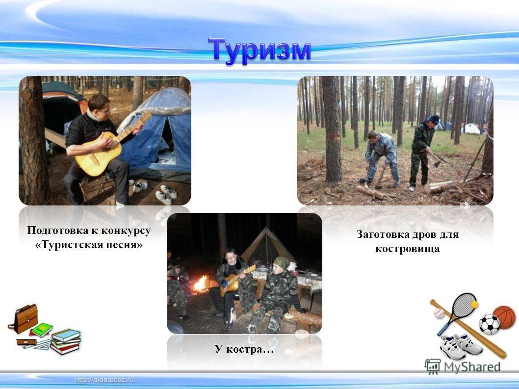 Подготовка к конкурсу «Туристская песня» У костра… Заготовка дров для костровища