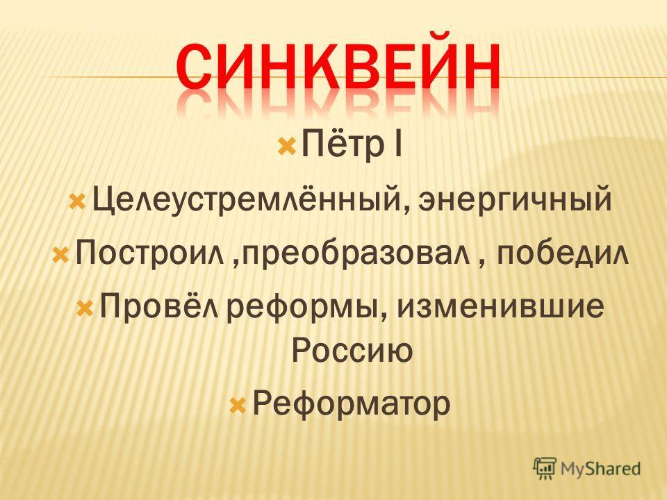 Пётр I Целеустремлённый, энергичный Построил,преобразовал, победил Провёл реформы, изменившие Россию Реформатор