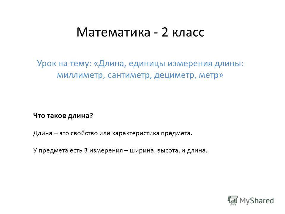 Математика - 2 класс Урок на тему: «Длина, единицы измерения длины: миллиметр, сантиметр, дециметр, метр» Что такое длина? Длина – это свойство или характеристика предмета. У предмета есть 3 измерения – ширина, высота, и длина.