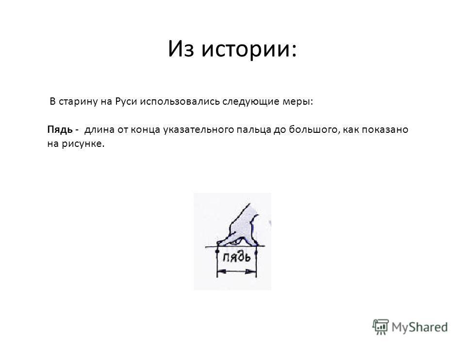 Из истории: В старину на Руси использовались следующие меры: Пядь - длина от конца указательного пальца до большого, как показано на рисунке.