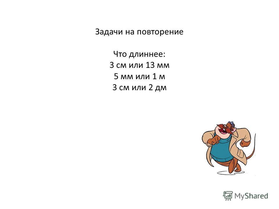 Задачи на повторение Что длиннее: 3 см или 13 мм 5 мм или 1 м 3 см или 2 дм