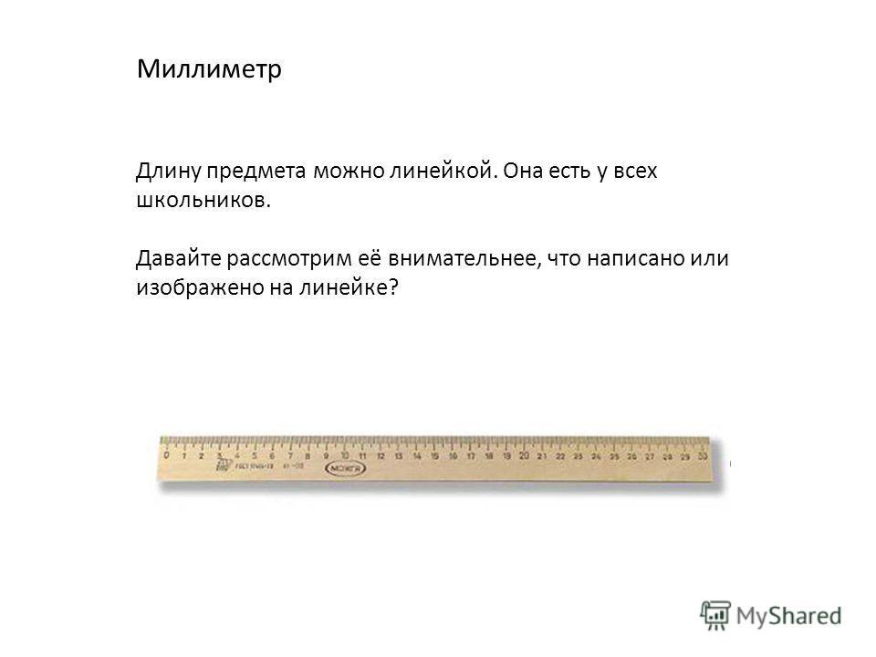 Миллиметр Длину предмета можно линейкой. Она есть у всех школьников. Давайте рассмотрим её внимательнее, что написано или изображено на линейке?