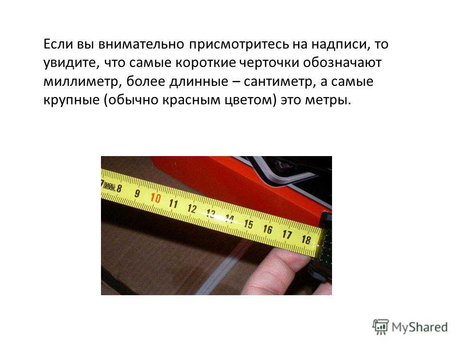 Если вы внимательно присмотритесь на надписи, то увидите, что самые короткие черточки обозначают миллиметр, более длинные – сантиметр, а самые крупные (обычно красным цветом) это метры.