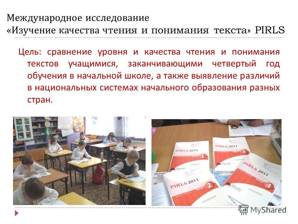 Международное исследование « Изучение качества чтения и понимания текста » PIRLS Цель : сравнение уровня и качества чтения и понимания текстов учащимися, заканчивающими четвертый год обучения в начальной школе, а также выявление различий в национальн