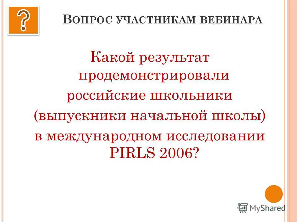 В ОПРОС УЧАСТНИКАМ ВЕБИНАРА Какой результат продемонстрировали российские школьники (выпускники начальной школы) в международном исследовании PIRLS 2006?