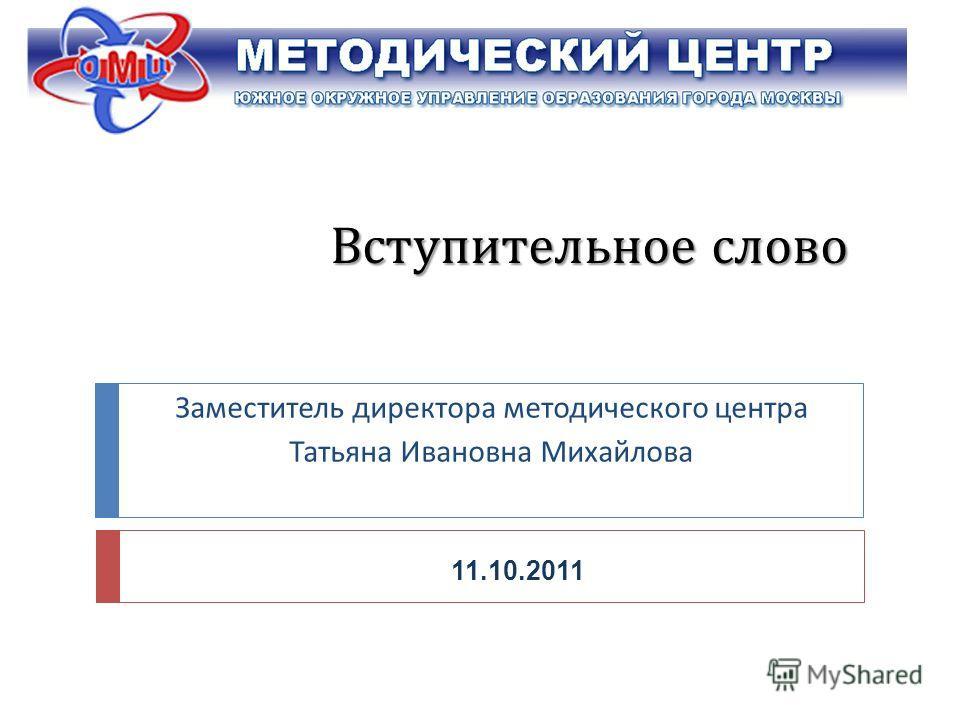 Вступительное слово Заместитель директора методического центра Татьяна Ивановна Михайлова 11.10.2011