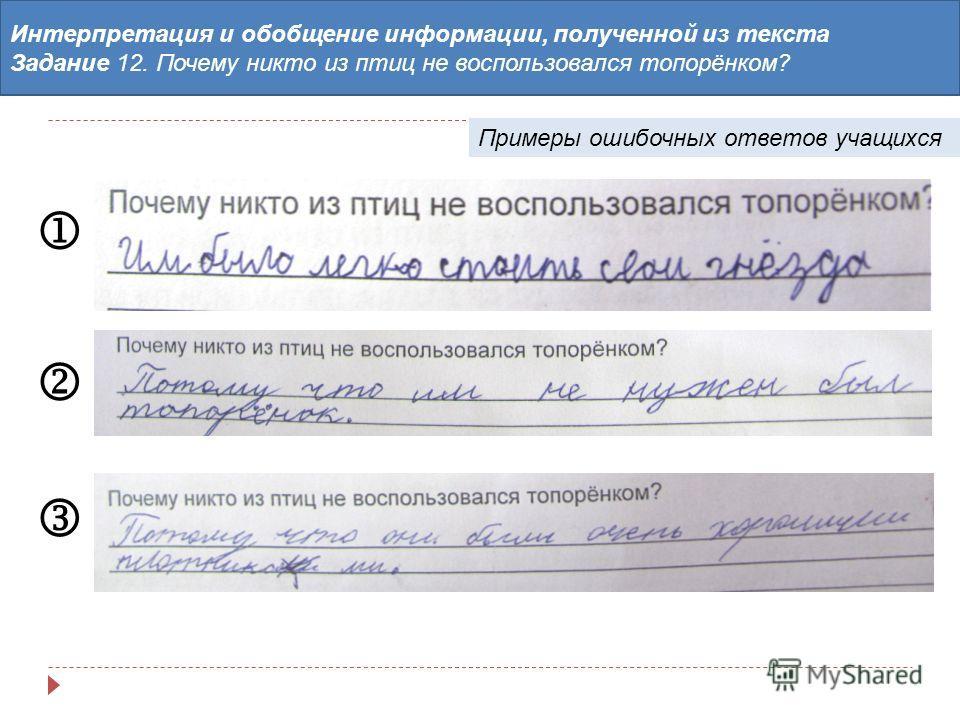 Интерпретация и обобщение информации, полученной из текста Задание 12. Почему никто из птиц не воспользовался топорёнком? Примеры ошибочных ответов учащихся