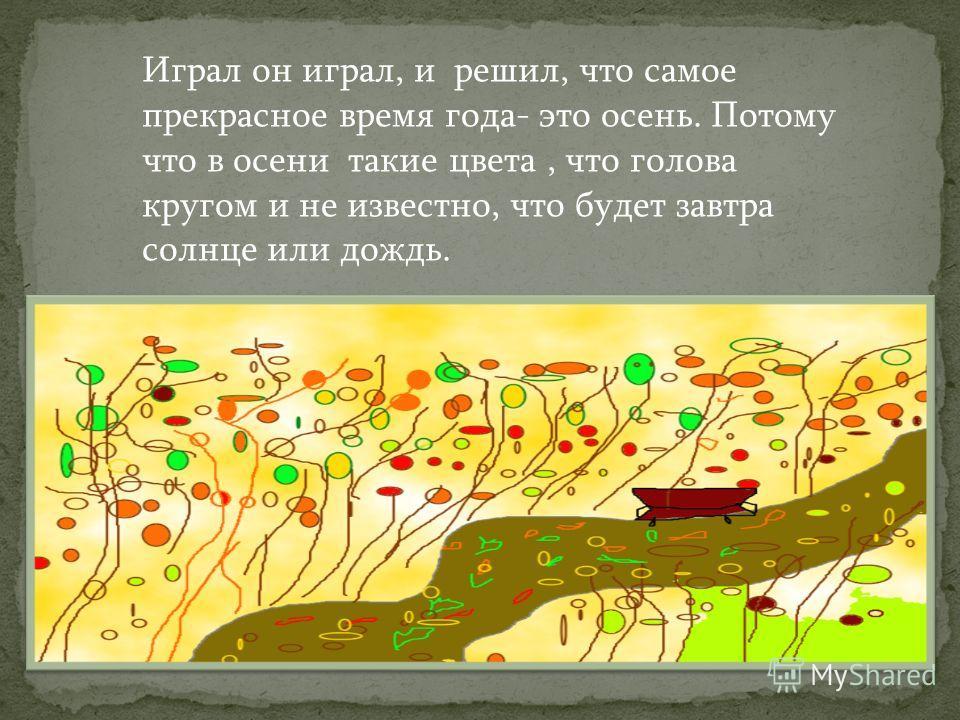 Играл он играл, и решил, что самое прекрасное время года- это осень. Потому что в осени такие цвета, что голова кругом и не известно, что будет завтра солнце или дождь.