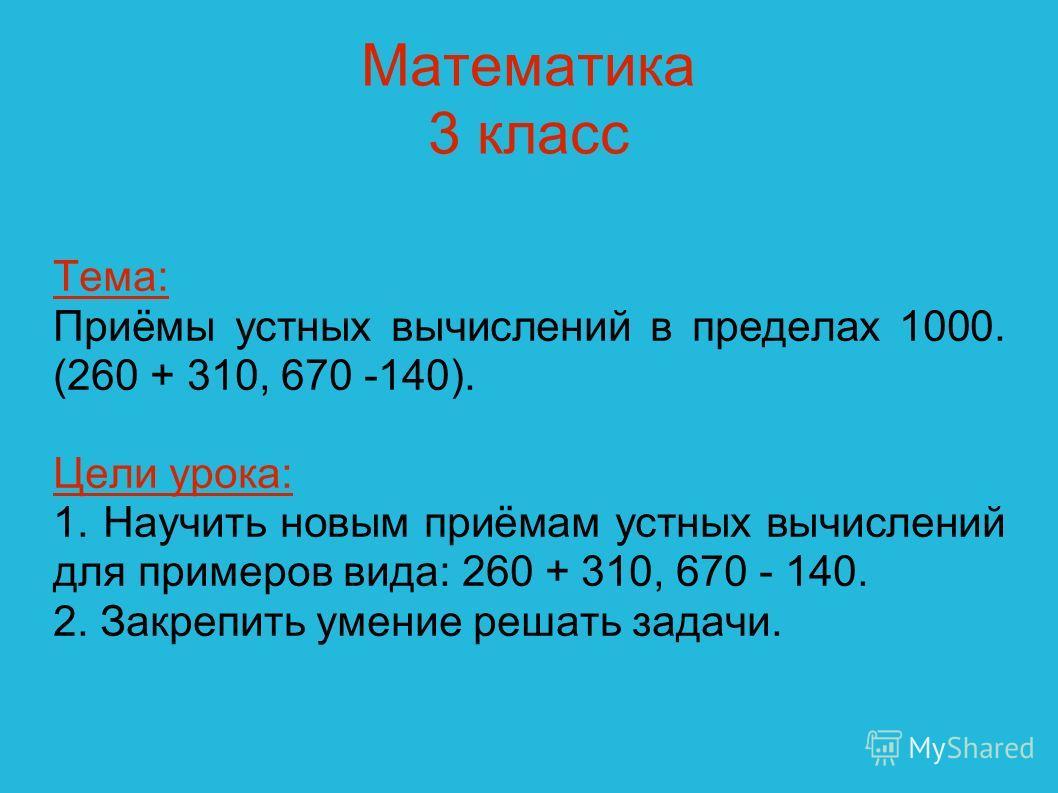 Математика 3 класс Тема: Приёмы устных вычислений в пределах 1000. (260 + 310, 670 -140). Цели урока: 1. Научить новым приёмам устных вычислений для примеров вида: 260 + 310, 670 - 140. 2. Закрепить умение решать задачи.