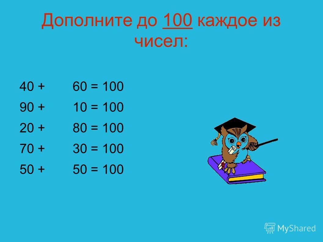 Дополните до 100 каждое из чисел: 40 + 90 + 20 + 70 + 50 + 60 = 100 10 = 100 80 = 100 30 = 100 50 = 100