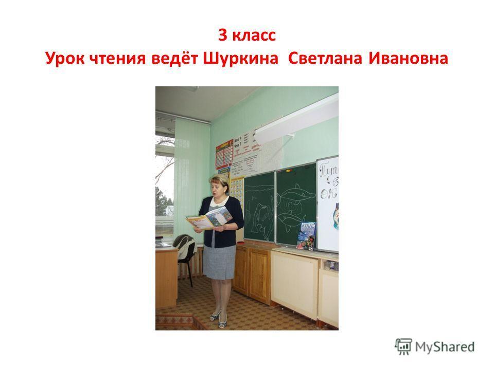 3 класс Урок чтения ведёт Шуркина Светлана Ивановна