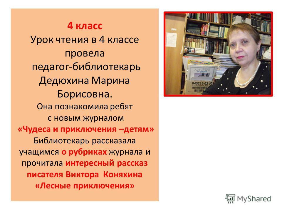 4 класс Урок чтения в 4 классе провела педагог-библиотекарь Дедюхина Марина Борисовна. Она познакомила ребят с новым журналом «Чудеса и приключения –детям» Библиотекарь рассказала учащимся о рубриках журнала и прочитала интересный рассказ писателя Ви
