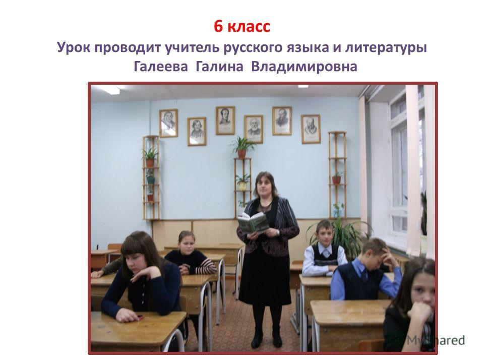 6 класс Урок проводит учитель русского языка и литературы Галеева Галина Владимировна