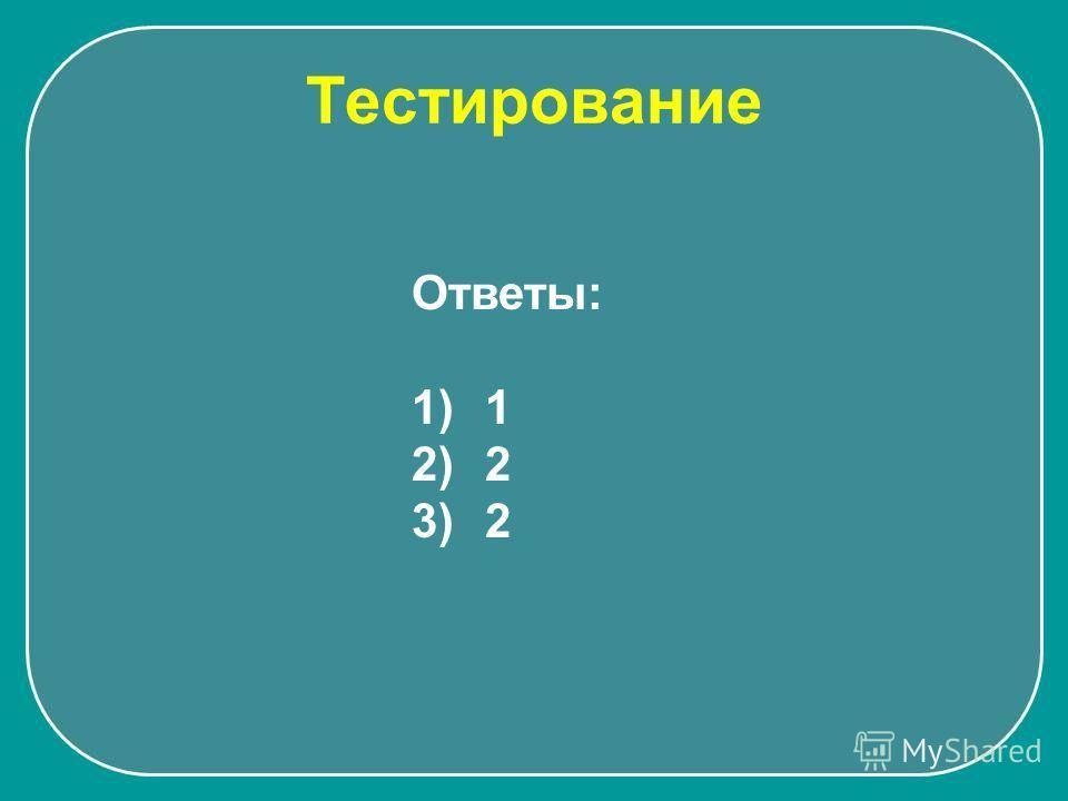 Тестирование Ответы: 1) 1 2) 2 3) 2