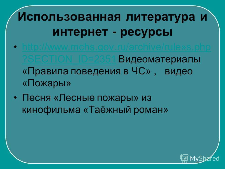 Использованная литература и интернет - ресурсы http://www.mchs.gov.ru/archive/rule»s.php ?SECTION_ID=2351 Видеоматериалы «Правила поведения в ЧС», видео «Пожары»http://www.mchs.gov.ru/archive/rule»s.php ?SECTION_ID=2351 Песня «Лесные пожары» из киноф