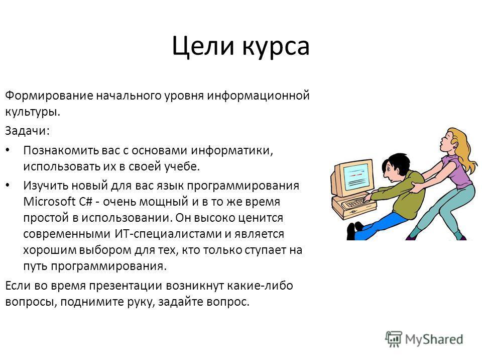 Цели курса Формирование начального уровня информационной культуры. Задачи: Познакомить вас с основами информатики, использовать их в своей учебе. Изучить новый для вас язык программирования Microsoft C# - очень мощный и в то же время простой в исполь