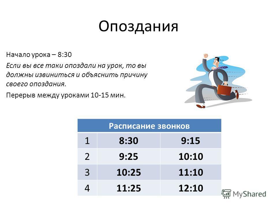 Опоздания Начало урока – 8:30 Если вы все таки опоздали на урок, то вы должны извиниться и объяснить причину своего опоздания. Перерыв между уроками 10-15 мин. Расписание звонков 18:309:15 29:2510:10 310:2511:10 411:2512:10