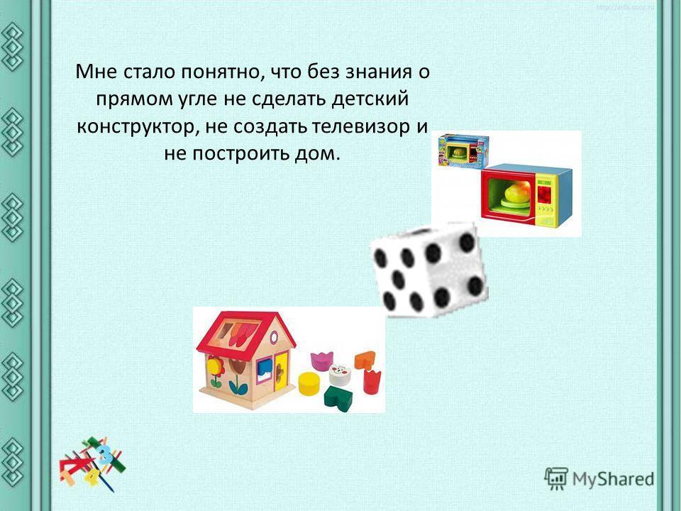 Мне стало понятно, что без знания о прямом угле не сделать детский конструктор, не создать телевизор и не построить дом.