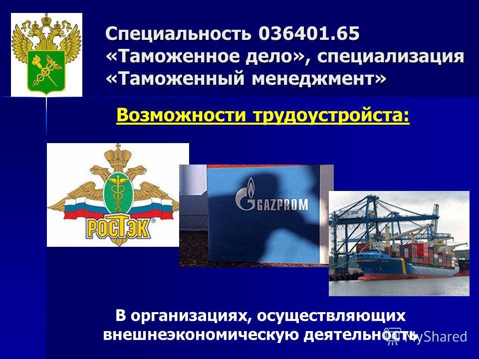Специальность 036401.65 «Таможенное дело», специализация «Таможенный менеджмент» Возможности трудоустройста: В организациях, осуществляющих внешнеэкономическую деятельность