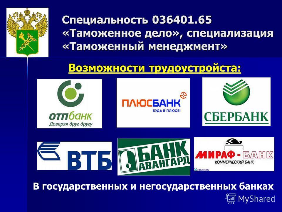 Специальность 036401.65 «Таможенное дело», специализация «Таможенный менеджмент» Возможности трудоустройста: В государственных и негосударственных банках