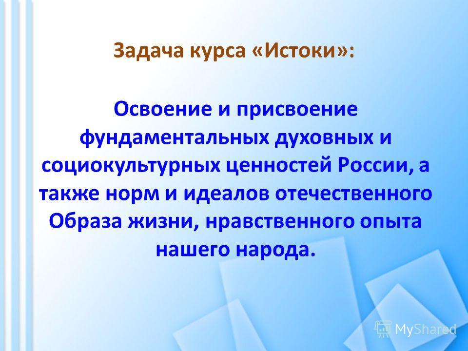 Задача курса «Истоки»: Освоение и присвоение фундаментальных духовных и социокультурных ценностей России, а также норм и идеалов отечественного Образа жизни, нравственного опыта нашего народа.