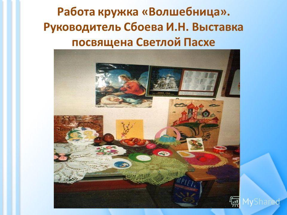 Работа кружка «Волшебница». Руководитель Сбоева И.Н. Выставка посвящена Светлой Пасхе