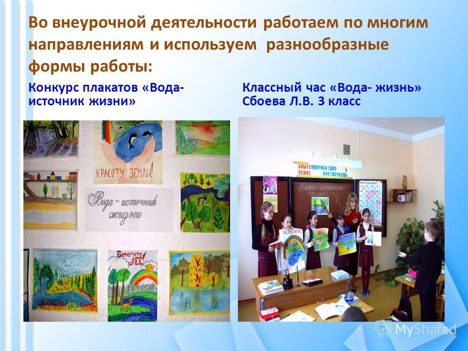 Во внеурочной деятельности работаем по многим направлениям и используем разнообразные формы работы: Конкурс плакатов «Вода- источник жизни» Классный час «Вода- жизнь» Сбоева Л.В. 3 класс