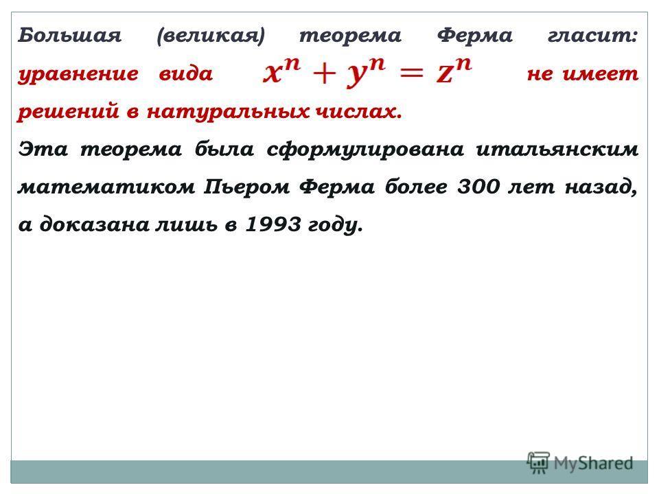 Большая (великая) теорема Ферма гласит: уравнение вида не имеет решений в натуральных числах. Эта теорема была сформулирована итальянским математиком Пьером Ферма более 300 лет назад, а доказана лишь в 1993 году.