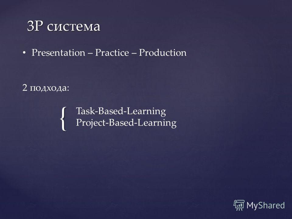 { 3Р система Presentation – Practice – Production 2 подхода: Task-Based-Learning Project-Based-Learning