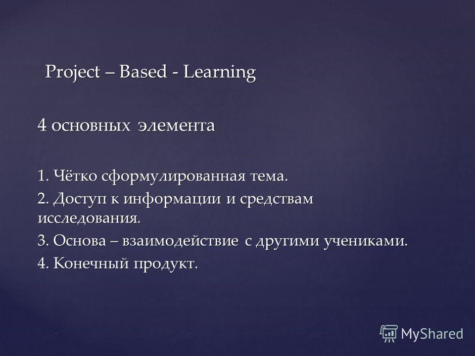 4 основных элемента 1. Чётко сформулированная тема. 2. Доступ к информации и средствам исследования. 3. Основа – взаимодействие с другими учениками. 4. Конечный продукт. Project – Based - Learning