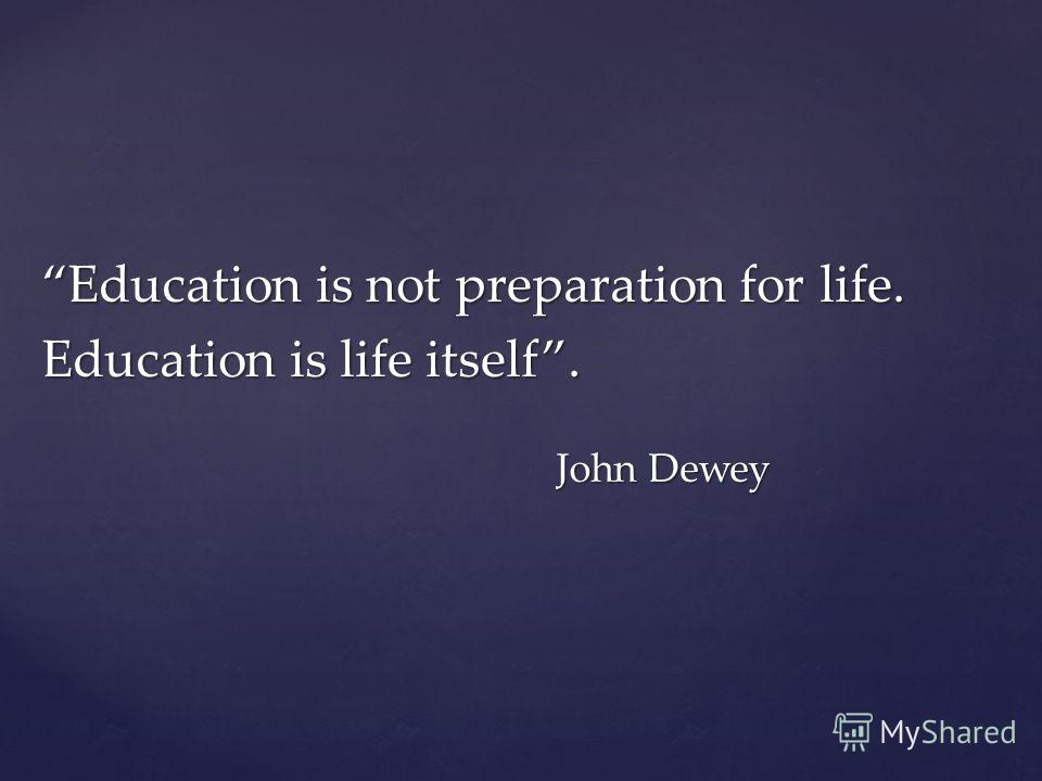 Education is not preparation for life. Education is life itself. John Dewey
