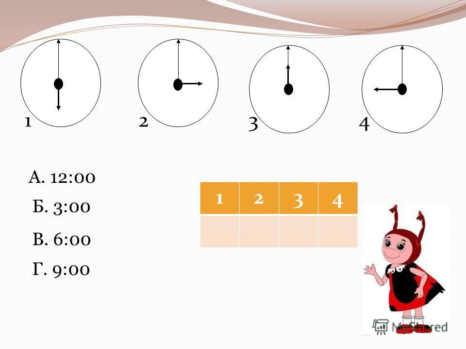 1234 А. 12:00 Б. 3:00 В. 6:00 Г. 9:00 1234