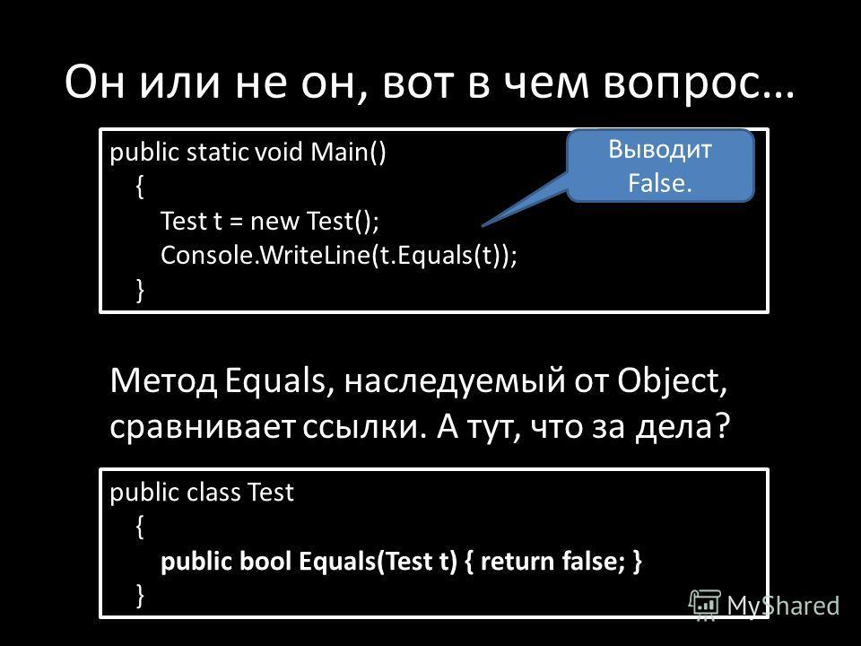 Он или не он, вот в чем вопрос… public static void Main() { Test t = new Test(); Console.WriteLine(t.Equals(t)); } Метод Equals, наследуемый от Object, сравнивает ссылки. А тут, что за дела? Выводит False. public class Test { public bool Equals(Test
