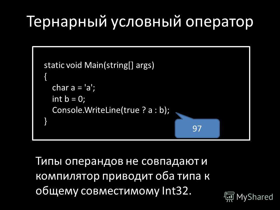 static void Main(string[] args) { char a = 'a'; int b = 0; Console.WriteLine(true ? a : b); } 97 Типы операндов не совпадают и компилятор приводит оба типа к общему совместимому Int32. Тернарный условный оператор