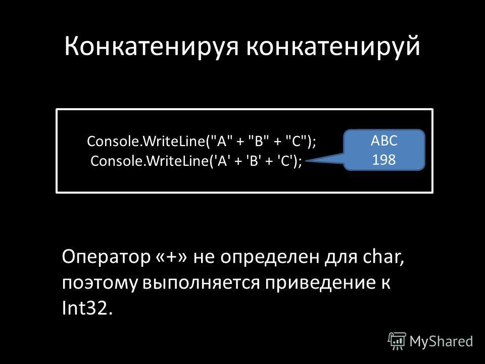 Конкатенируя конкатенируй Console.WriteLine(A + B + C); Console.WriteLine('A' + 'B' + 'C'); ABC 198 Оператор «+» не определен для char, поэтому выполняется приведение к Int32.