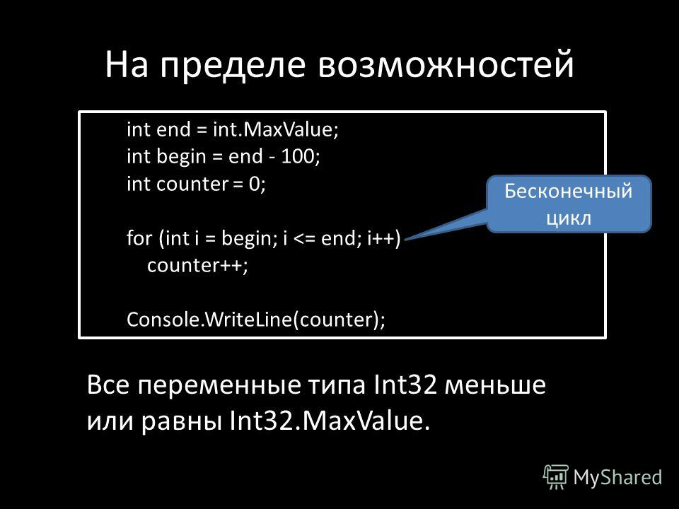 На пределе возможностей int end = int.MaxValue; int begin = end - 100; int counter = 0; for (int i = begin; i