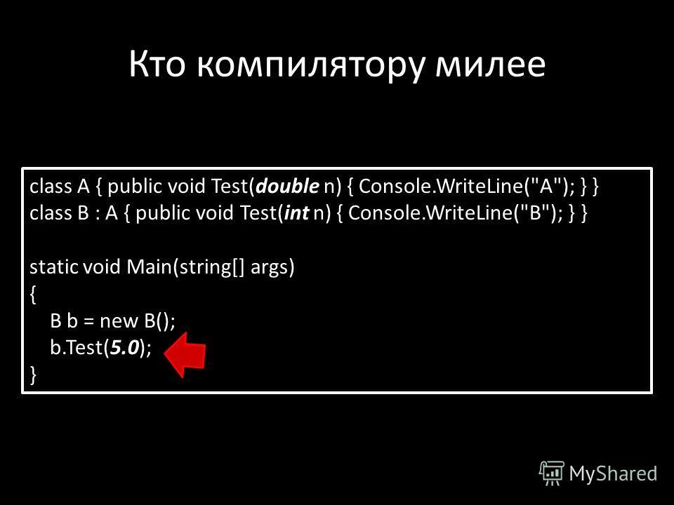 Кто компилятору милее class A { public void Test(double n) { Console.WriteLine(A); } } class B : A { public void Test(int n) { Console.WriteLine(B); } } static void Main(string[] args) { B b = new B(); b.Test(5.0); }