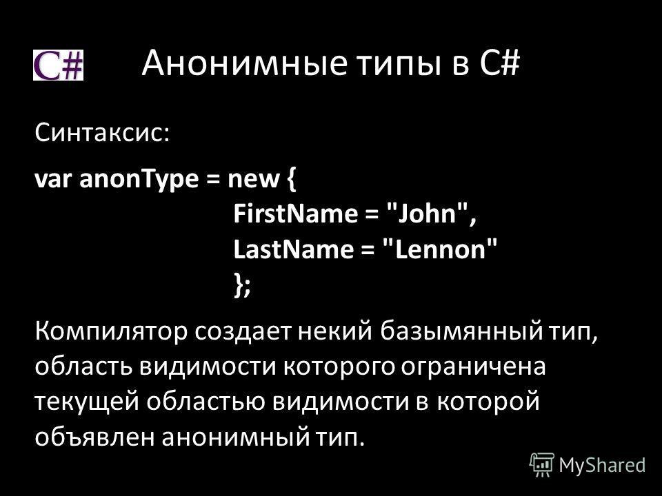 Анонимные типы в C# Синтаксис: var anonType = new { FirstName = John, LastName = Lennon }; Компилятор создает некий базымянный тип, область видимости которого ограничена текущей областью видимости в которой объявлен анонимный тип.