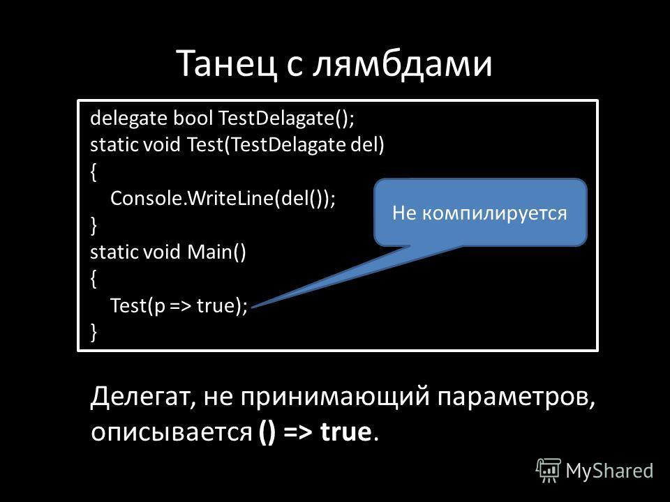 Танец с лямбдами delegate bool TestDelagate(); static void Test(TestDelagate del) { Console.WriteLine(del()); } static void Main() { Test(p => true); } Делегат, не принимающий параметров, описывается () => true. Не компилируется