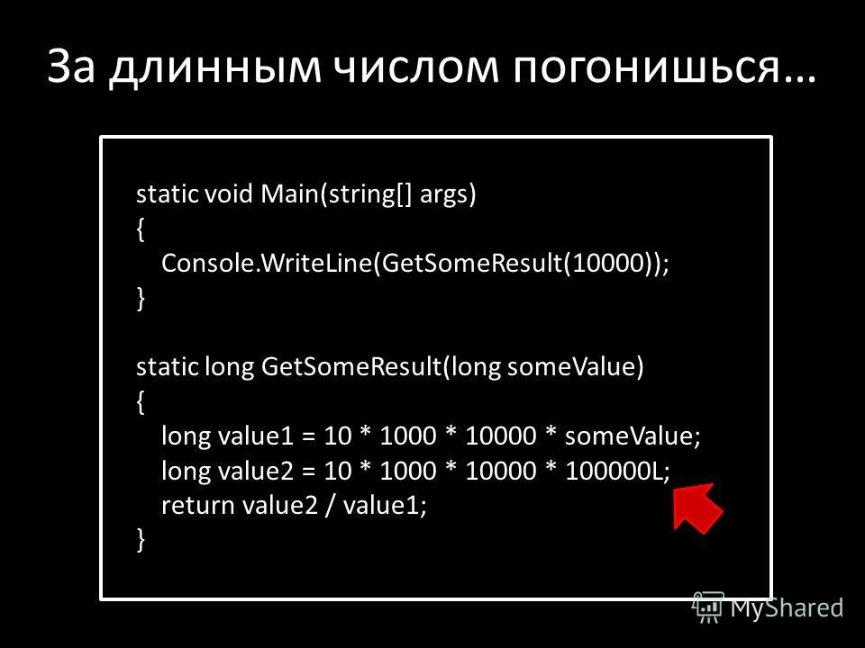 static void Main(string[] args) { Console.WriteLine(GetSomeResult(10000)); } static long GetSomeResult(long someValue) { long value1 = 10 * 1000 * 10000 * someValue; long value2 = 10 * 1000 * 10000 * 100000L; return value2 / value1; } За длинным числ