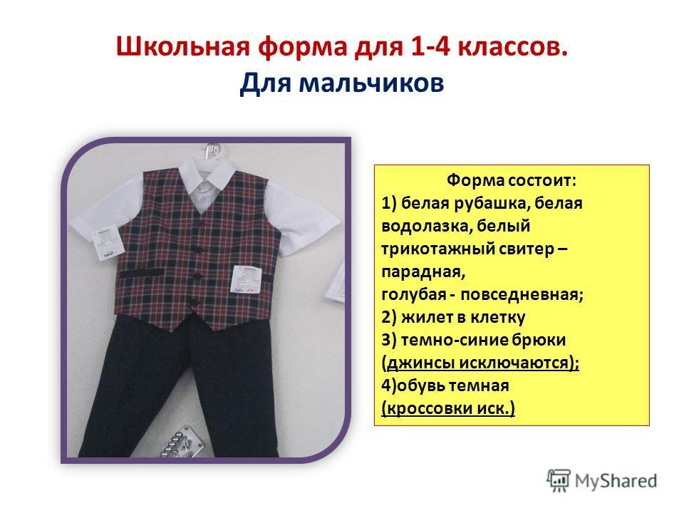 Школьная форма для 1-4 классов. Для мальчиков Форма состоит: 1) белая рубашка, белая водолазка, белый трикотажный свитер – парадная, голубая - повседневная; 2) жилет в клетку 3) темно-синие брюки (джинсы исключаются); 4)обувь темная (кроссовки иск.)