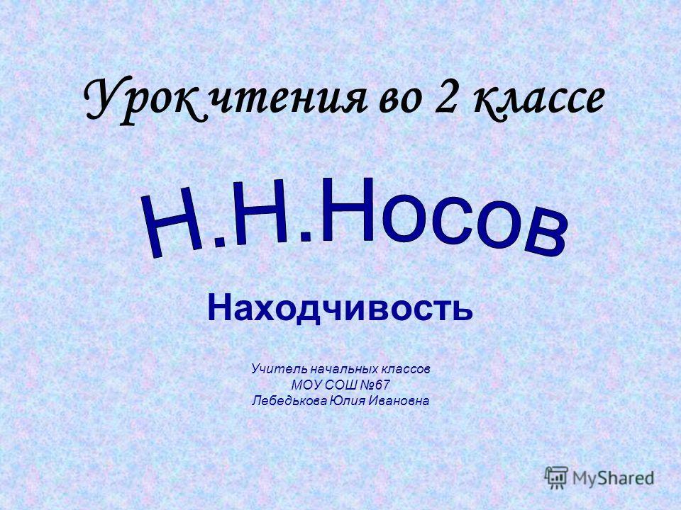 Урок чтения во 2 классе Находчивость Учитель начальных классов МОУ СОШ 67 Лебедькова Юлия Ивановна