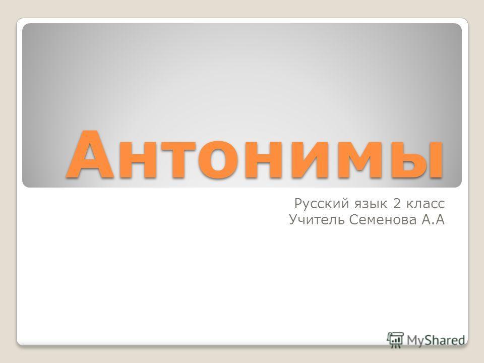 Антонимы Русский язык 2 класс Учитель Семенова А.А