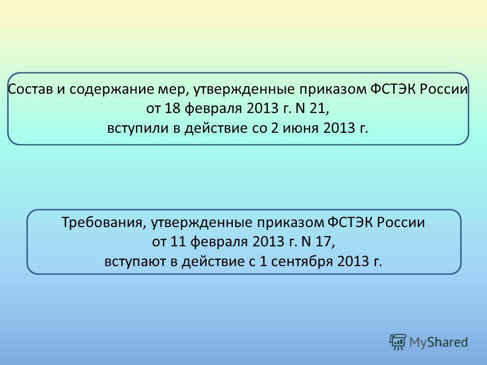 Состав и содержание мер, утвержденные приказом ФСТЭК России от 18 февраля 2013 г. N 21, вступили в действие со 2 июня 2013 г. Требования, утвержденные приказом ФСТЭК России от 11 февраля 2013 г. N 17, вступают в действие с 1 сентября 2013 г.
