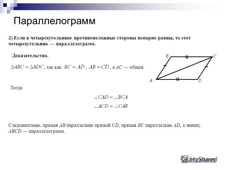 Параллелограмм 2) Если в четырехугольнике противоположные стороны попарно равны, то этот четырехугольник параллелограмм., так как,, а AC общая. Следовательно, прямая AB параллельна прямой CD, прямая BC параллельна AD, а значит, ABCD параллелограмм. Д