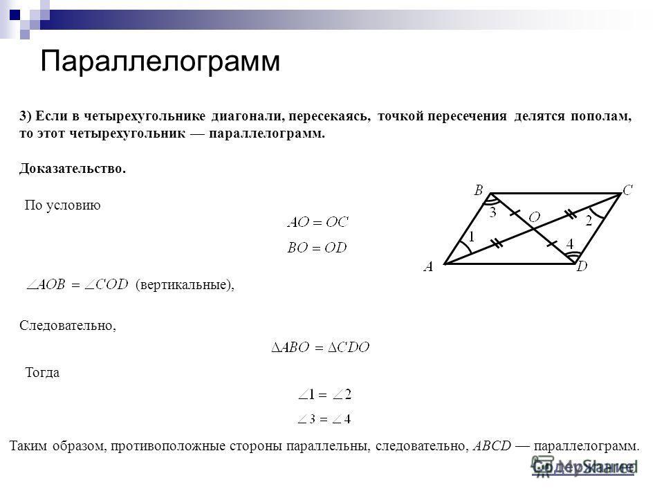 Параллелограмм 3) Если в четырехугольнике диагонали, пересекаясь, точкой пересечения делятся пополам, то этот четырехугольник параллелограмм. Доказательство. По условию Следовательно, Таким образом, противоположные стороны параллельны, следовательно,