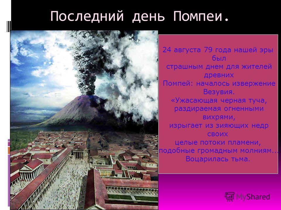 Последний день Помпеи. 24 августа 79 года нашей эры был страшным днем для жителей древних Помпей: началось извержение Везувия. «Ужасающая черная туча, раздираемая огненными вихрями, изрыгает из зияющих недр своих целые потоки пламени, подобные громад