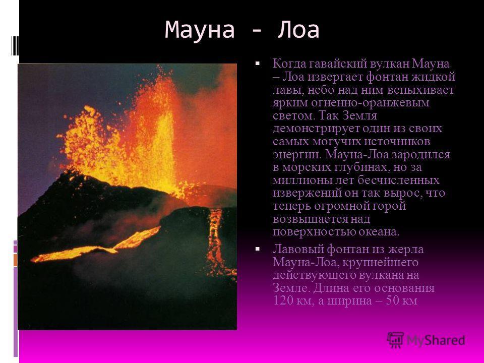 Мауна - Лоа Когда гавайский вулкан Мауна – Лоа извергает фонтан жидкой лавы, небо над ним вспыхивает ярким огненно-оранжевым светом. Так Земля демонстрирует один из своих самых могучих источников энергии. Мауна-Лоа зародился в морских глубинах, но за